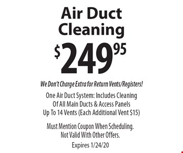 $249.95 Air Duct Cleaning. We Don't Charge Extra for Return Vents/Registers! One Air Duct System: Includes Cleaning Of All Main Ducts & Access Panels Up To 14 Vents (Each Additional Vent $15). Must Mention Coupon When Scheduling.Not Valid With Other Offers. Expires 1/24/20