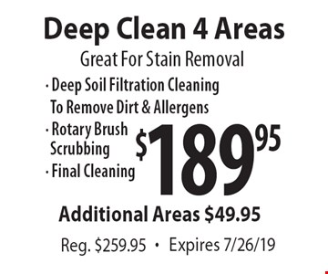 Great For Stain Removal $189.95 Deep Clean 4 Areas - Deep Soil Filtration Cleaning To Remove Dirt & Allergens - Rotary BrushScrubbing- Final Cleaning Additional Areas $49.95 Reg. $259.95 . Expires 7/26/19
