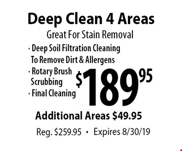 Great For Stain Removal $189.95 Deep Clean 4 Areas - Deep Soil Filtration Cleaning To Remove Dirt & Allergens - Rotary BrushScrubbing- Final Cleaning Additional Areas $49.95 Reg. $259.95 . Expires 8/30/19