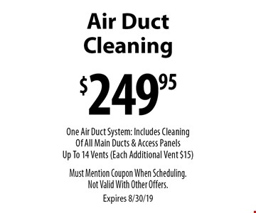 $249.95 Air Duct Cleaning One Air Duct System: Includes Cleaning Of All Main Ducts & Access Panels Up To 14 Vents (Each Additional Vent $15). Must Mention Coupon When Scheduling.Not Valid With Other Offers. Expires 8/30/19