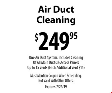 Air Duct Cleaning for $249.95. One Air Duct System: Includes Cleaning Of All Main Ducts & Access Panels Up To 15 Vents (Each Additional Vent $15). Must Mention Coupon When Scheduling.Not Valid With Other Offers. Expires 7/26/19