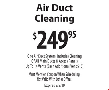 $249.95 Air Duct Cleaning. One Air Duct System: Includes Cleaning Of All Main Ducts & Access Panels. Up To 14 Vents (Each Additional Vent $15). Must Mention Coupon When Scheduling. Not Valid With Other Offers. Expires 9/2/19