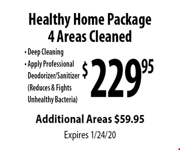 $229.95 Healthy Home Package 4 Areas Cleaned . Deep Cleaning, Apply Professional Deodorizer/Sanitizer (Reduces & Fights Unhealthy Bacteria). Additional Areas $59.95. Expires 1/24/20.