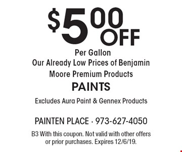 $5.00 Off Per Gallon Our Already Low Prices of Benjamin Moore Premium Products PAINTS Excludes Aura Paint & Gennex Products. B3 With this coupon. Not valid with other offers or prior purchases. Expires 12/6/19.