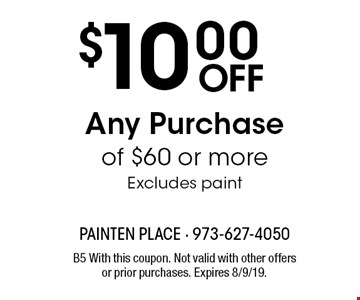 $10.00 Off Any Purchase of $60 or more Excludes paint. B5 With this coupon. Not valid with other offers or prior purchases. Expires 8/9/19.