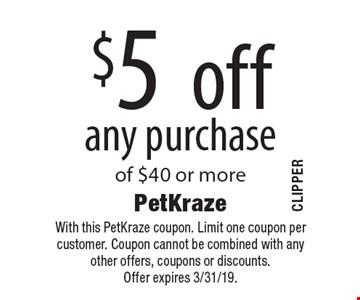 $5 off any purchase of $40 or more. With this PetKraze coupon. Limit one coupon per customer. Coupon cannot be combined with any other offers, coupons or discounts. Offer expires 3/31/19.