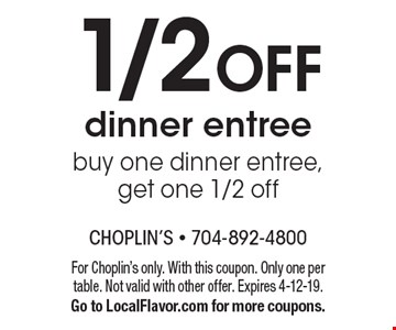 1/2 OFF dinner entree buy one dinner entree, get one 1/2 off. For Choplin's only. With this coupon. Only one per table. Not valid with other offer. Expires 4-12-19. Go to LocalFlavor.com for more coupons.