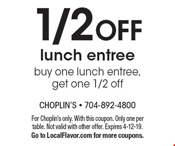 1/2 OFF lunch entree buy one lunch entree, get one 1/2 off. For Choplin's only. With this coupon. Only one per table. Not valid with other offer. Expires 4-12-19. Go to LocalFlavor.com for more coupons.