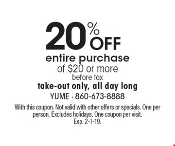20% Off entire purchase of $20 or more, before tax take-out only, all day long. With this coupon. Not valid with other offers or specials. One per person. Excludes holidays. One coupon per visit. Exp. 2-1-19.