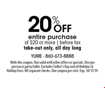 20% Off entire purchase of $20 or more | before tax, take-out only, all day long. With this coupon. Not valid with other offers or specials. One per person or party/table. Excludes Father's Day and all Holidays & Holiday Eves. NO separate checks. One coupon per visit. Exp. 10/11/19.