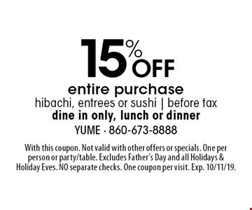 15% Off entire purchase, hibachi, entrees or sushi | before tax, dine in only, lunch or dinner. With this coupon. Not valid with other offers or specials. One per person or party/table. Excludes Father's Day and all Holidays & Holiday Eves. NO separate checks. One coupon per visit. Exp. 10/11/19.
