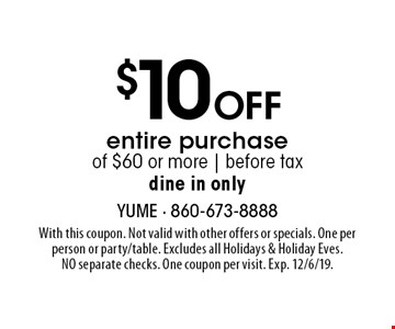 $10 Off entire purchase of $60 or more | before tax dine in only. With this coupon. Not valid with other offers or specials. One per person or party/table. Excludes all Holidays & Holiday Eves. NO separate checks. One coupon per visit. Exp. 12/6/19.
