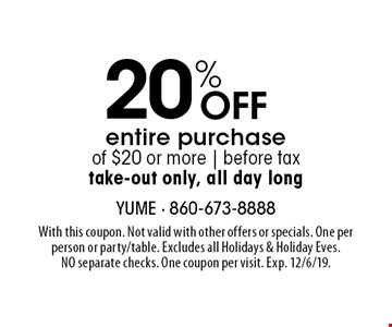 20% Off entire purchase of $20 or more | before tax take-out only, all day long. With this coupon. Not valid with other offers or specials. One per person or party/table. Excludes all Holidays & Holiday Eves. NO separate checks. One coupon per visit. Exp. 12/6/19.