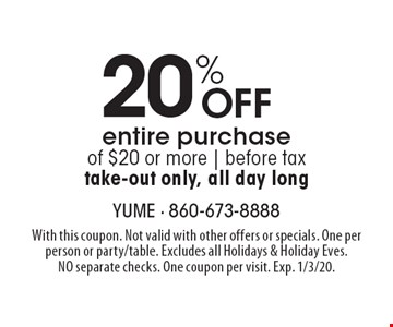 20% Off entire purchase of $20 or more   before tax take-out only, all day long. With this coupon. Not valid with other offers or specials. One per person or party/table. Excludes all Holidays & Holiday Eves. NO separate checks. One coupon per visit. Exp. 1/3/20.