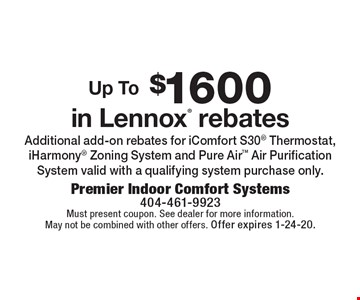 Up To $1600 in Lennox rebates. Additional add-on rebates for iComfort S30 Thermostat, iHarmony Zoning System and Pure Air Air Purification System valid with a qualifying system purchase only. Must present coupon. See dealer for more information. May not be combined with other offers. Offer expires 1-24-20.