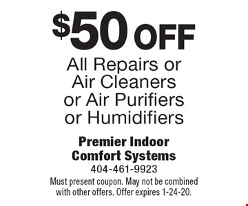 $50 off All Repairs or Air Cleaners or Air Purifiers or Humidifiers. Must present coupon. May not be combined with other offers. Offer expires 1-24-20.