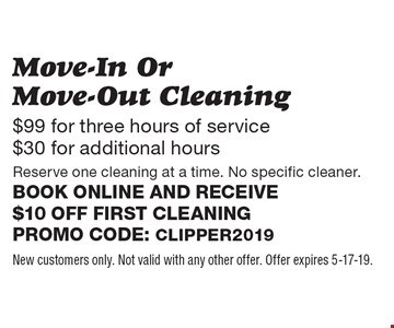 $99 for three hours of service $30 for additional hours. Move-In Or Move-Out Cleaning. Reserve one cleaning at a time. No specific cleaner. Book online and receive $10 off first cleaning Promo code: Clipper2019. New customers only. Not valid with any other offer. Offer expires 5-17-19.