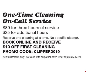 $89 for three hours of service $25 for additional hours. One-Time Cleaning On-Call Service. Reserve one cleaning at a time. No specific cleaner. Book online and receive $10 off first cleaning Promo code: Clipper2019. New customers only. Not valid with any other offer. Offer expires 5-17-19.