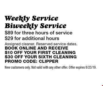 $89 for three hours of service $29 for additional hours, Weekly Service Biweekly Service Assigned cleaner. Reserved service dates. Book online and receive $10 off your first cleaning $30 off your sixth cleaning Promo code: Clipper. New customers only. Not valid with any other offer. Offer expires 8/23/19.