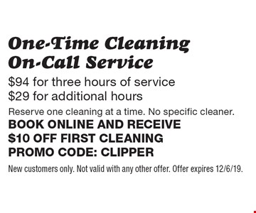 $94 for three hours of service $29 for additional hours One-Time Cleaning On-Call Service Reserve one cleaning at a time. No specific cleaner. Book online and receive $10 off first cleaning Promo code: Clipper. New customers only. Not valid with any other offer. Offer expires 12/6/19.