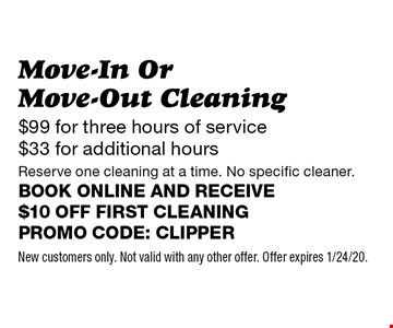 $99 for three hours of service $33 for additional hours Move-In Or Move-Out Cleaning Reserve one cleaning at a time. No specific cleaner. Book online and receive $10 off first cleaning Promo code: Clipper. New customers only. Not valid with any other offer. Offer expires 1/24/20.