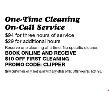 $94 for three hours of service $29 for additional hours One-Time Cleaning On-Call Service Reserve one cleaning at a time. No specific cleaner. Book online and receive $10 off first cleaning Promo code: Clipper. New customers only. Not valid with any other offer. Offer expires 1/24/20.