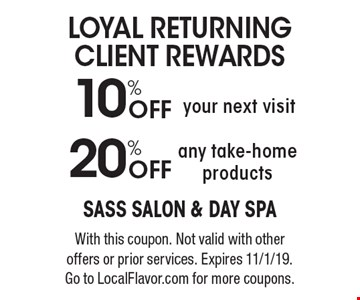 Loyal Returning Client Rewards. 10% off your next visit. 20% off any take-home products. With this coupon. Not valid with other offers or prior services. Expires 11/1/19. Go to LocalFlavor.com for more coupons.