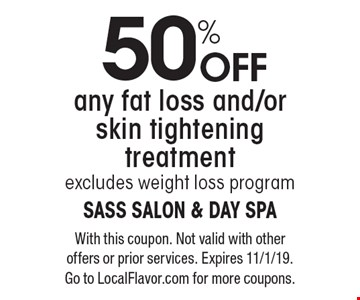 50% off any fat loss and/or skin tightening treatment. Excludes weight loss program. With this coupon. Not valid with other offers or prior services. Expires 11/1/19. Go to LocalFlavor.com for more coupons.