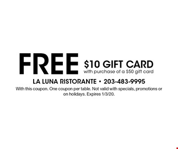 FREE $10 GIFT CARD with purchase of a $50 gift card. With this coupon. One coupon per table. Not valid with specials, promotions or on holidays. Expires 1/3/20.