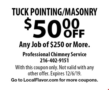 $50.00 OFF TUCK POINTING/MASONRY Any Job of $250 or More. With this coupon only. Not valid with any other offer. Expires 12/6/19. Go to LocalFlavor.com for more coupons.