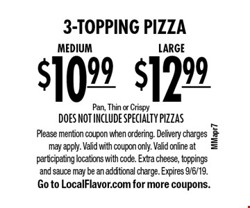 3-topping pizza. LARGE for $12.99 OR Medium for $10.99. Pan, Thin or Crispy. Does not include Specialty Pizzas. Please mention coupon when ordering. Delivery charges may apply. Valid with coupon only. Valid online at participating locations with code. Extra cheese, toppings and sauce may be an additional charge. Expires 9/6/19. Go to LocalFlavor.com for more coupons.