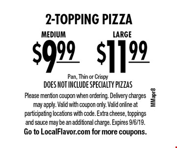 2-topping pizza. LARGE for $11.99 OR Medium for $9.99. Pan, Thin or Crispy. Does not include Specialty Pizzas. Please mention coupon when ordering. Delivery charges may apply. Valid with coupon only. Valid online at participating locations with code. Extra cheese, toppings and sauce may be an additional charge. Expires 9/6/19. Go to LocalFlavor.com for more coupons.