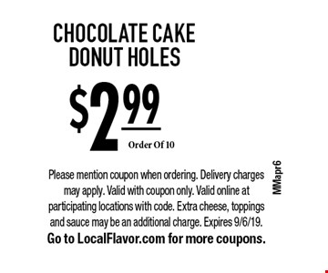 $2.99 CHOCOLATE CAKE DONUT HOLES, Order Of 10. Please mention coupon when ordering. Delivery charges may apply. Valid with coupon only. Valid online at participating locations with code. Extra cheese, toppings and sauce may be an additional charge. Expires 9/6/19. Go to LocalFlavor.com for more coupons.