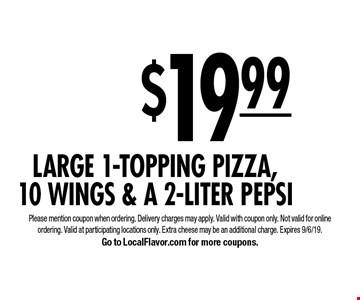 $19.99 Large 1-Topping Pizza,10 Wings & A 2-Liter Pepsi. Please mention coupon when ordering. Delivery charges may apply. Valid with coupon only. Not valid for online ordering. Valid at participating locations only. Extra cheese may be an additional charge. Expires 9/6/19. Go to LocalFlavor.com for more coupons.