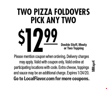 $12.99 two pizza foldovers. Pick any two. Double Stuff, Meaty or Two Topping. Please mention coupon when ordering. Delivery charges may apply. Valid with coupon only. Valid online at participating locations with code. Extra cheese, toppings and sauce may be an additional charge. Expires 1/24/20. Go to LocalFlavor.com for more coupons.