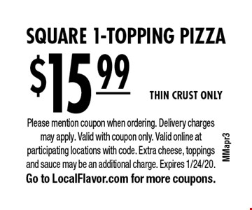 $15.99 for Square 1-Topping Pizza. Thin CRUST ONLY. Please mention coupon when ordering. Delivery charges may apply. Valid with coupon only. Valid online at participating locations with code. Extra cheese, toppings and sauce may be an additional charge. Expires 1/24/20. Go to LocalFlavor.com for more coupons.