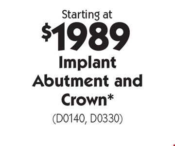 Starting at $1989 implant abutment and crown*  (D0140, D0330). With this card. Offer expires 1/13/20. Offers cannot be combined.