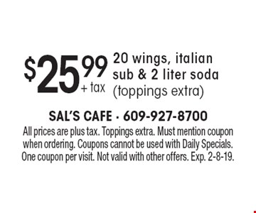 $25.99+ tax 20 wings, italian sub & 2 liter soda (toppings extra). All prices are plus tax. Toppings extra. Must mention coupon when ordering. Coupons cannot be used with Daily Specials. One coupon per visit. Not valid with other offers. Exp. 2-8-19.