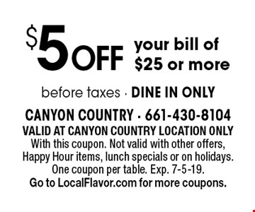 $5 Off your bill of $25 or more. Valid At Canyon Country location only. With this coupon. Not valid with other offers, Happy Hour items, lunch specials or on holidays. One coupon per table. Exp. 7-5-19. Go to LocalFlavor.com for more coupons.