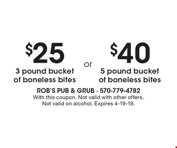 $25 3 pound bucket of boneless bites. $40 5 pound bucket of boneless bites. With this coupon. Not valid with other offers. Not valid on alcohol. Expires 4-19-19.