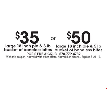 $35 large 18 inch pie & 3 lb bucket of boneless bites. $50 large 18 inch pie & 5 lb bucket of boneless bites. With this coupon. Not valid with other offers. Not valid on alcohol. Expires 5-24-19.