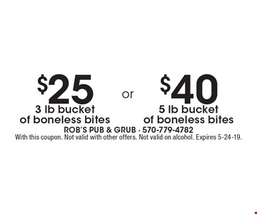 $25 3 lb bucket of boneless bites. $40 5 lb bucket of boneless bites. With this coupon. Not valid with other offers. Not valid on alcohol. Expires 5-24-19.