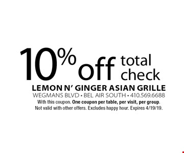 10% off total check. With this coupon. One coupon per table, per visit, per group. Not valid with other offers. Excludes happy hour. Expires 4/19/19.