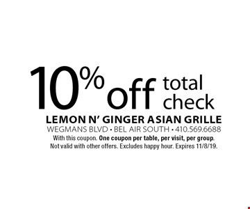 10% off total check. With this coupon. One coupon per table, per visit, per group. Not valid with other offers. Excludes happy hour. Expires 11/8/19.