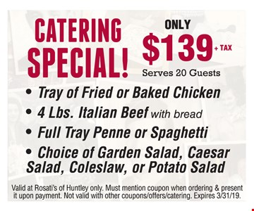 Catering Special! Only $139+tax.Serves 20 guests. - Tray of Fried or Baked Chicken - 4 Lbs. Italian Beef with bread - Full Tray Penne or Spaghetti - Choice of Garden Salad, Caesar Salad, Coleslaw, or Potato Salad.Valid at Rosati's of Huntley only. Must mention coupon when ordering & present it upon payment. Not valid with other coupons/offers/catering. Expires03/31/19