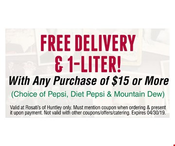FREE DELIVERY & 1-LITER! With Any Purchase of $15 or More. (Choice of Pepsi, Diet Pepsi & Mountain Dew). Valid at Rosati's of Huntley only. Must mention coupon when ordering & present it upon payment. Not valid with other coupons/offers/catering. Expires 04/30/19.