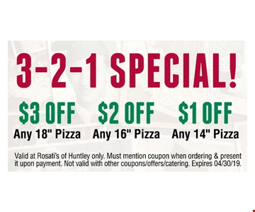 """3-2-1 SPECIAL! $3 off any 18"""" pizza, $2 off any 16"""" pizza, $1 off any 14"""" pizza.Valid at Rosati's of Huntley only. Must mention coupon when ordering & present it upon payment. Not valid with other coupons/offers/catering. Expires 04/30/19."""