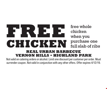 Free chicken. Free whole chicken when you purchase one full slab of ribs. Not valid on catering orders or alcohol. Limit one discount per customer per order. Must surrender coupon. Not valid in conjunction with any other offers. Offer expires 4/12/19.