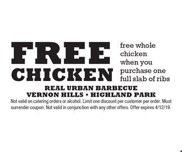 Free whole chicken when you purchase one full slab of ribs. Not valid on catering orders or alcohol. Limit one discount per customer per order. Must surrender coupon. Not valid in conjunction with any other offers. Offer expires 4/12/19.