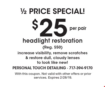 1/2 price special! $25 per pair headlight restoration (Reg. $50) increase visibility, remove scratches & restore dull, cloudy lenses to look like new!. With this coupon. Not valid with other offers or prior services. Expires 2/28/19.